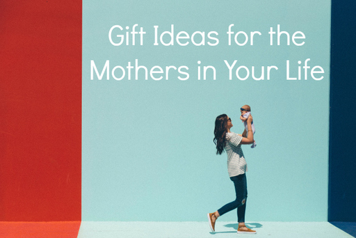 Gift Ideas for the Mothers in Your Life.jpg